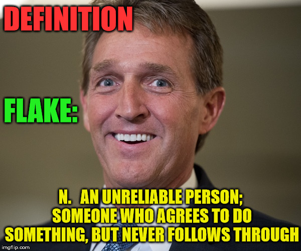Senator Jeff Flake |  DEFINITION; FLAKE:; N.   AN UNRELIABLE PERSON; SOMEONE WHO AGREES TO DO SOMETHING, BUT NEVER FOLLOWS THROUGH | image tagged in jeff flake,memes,senators,definition,aint nobody got time for that | made w/ Imgflip meme maker