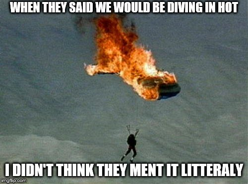 orange parachute | WHEN THEY SAID WE WOULD BE DIVING IN HOT I DIDN'T THINK THEY MENT IT LITTERALY | image tagged in orange parachute | made w/ Imgflip meme maker