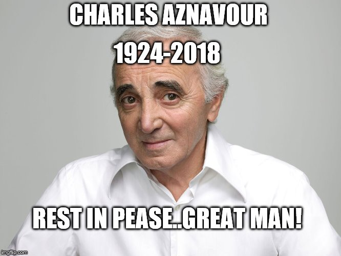charles aznavour | CHARLES AZNAVOUR 1924-2018 REST IN PEASE..GREAT MAN! | image tagged in charles aznavour | made w/ Imgflip meme maker