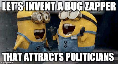 Minions with a plan | LET'S INVENT A BUG ZAPPER THAT ATTRACTS POLITICIANS | image tagged in memes,excited minions | made w/ Imgflip meme maker