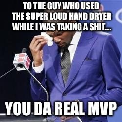 you da real mvp | TO THE GUY WHO USED THE SUPER LOUD HAND DRYER WHILE I WAS TAKING A SHIT.... YOU DA REAL MVP | image tagged in you da real mvp,AdviceAnimals | made w/ Imgflip meme maker
