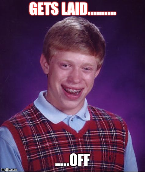 Bad Luck Brian Meme | GETS LAID.......... .....OFF | image tagged in memes,bad luck brian | made w/ Imgflip meme maker