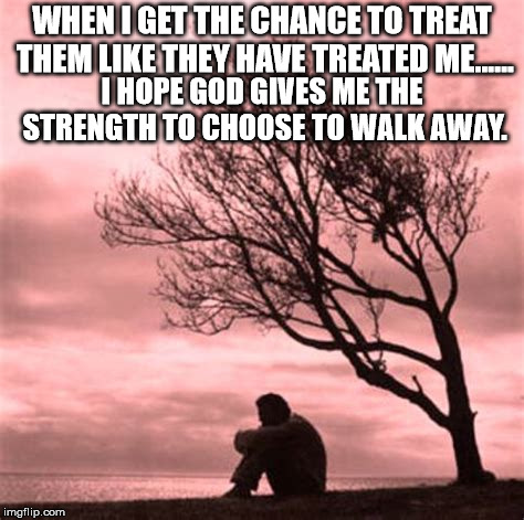 When I get the chance | WHEN I GET THE CHANCE TO TREAT THEM LIKE THEY HAVE TREATED ME...... I HOPE GOD GIVES ME THE STRENGTH TO CHOOSE TO WALK AWAY. | image tagged in sad but true | made w/ Imgflip meme maker