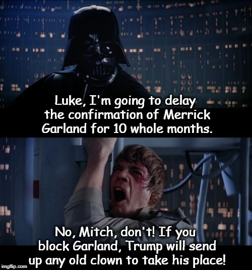 Don't Underestimate the Farce. |  Luke, I'm going to delay the confirmation of Merrick Garland for 10 whole months. No, Mitch, don't! If you block Garland, Trump will send up any old clown to take his place! | image tagged in memes,star wars no,merrick garland,mitch mcconnell,trump,confirmation | made w/ Imgflip meme maker