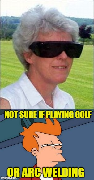 Sunny Day | OR ARC WELDING NOT SURE IF PLAYING GOLF | image tagged in funny memes,fry not sure,old people,sunglasses | made w/ Imgflip meme maker
