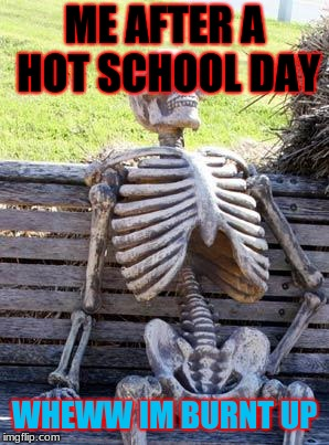 Waiting Skeleton | ME AFTER A HOT SCHOOL DAY WHEWW IM BURNT UP | image tagged in memes,waiting skeleton | made w/ Imgflip meme maker