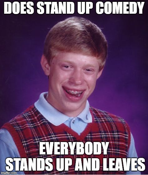 Just Awful | DOES STAND UP COMEDY EVERYBODY STANDS UP AND LEAVES | image tagged in memes,bad luck brian,stand up,comedy,club | made w/ Imgflip meme maker