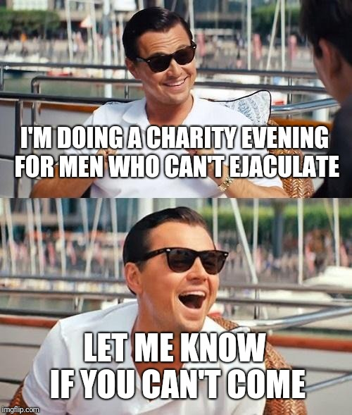 Leonardo Dicaprio Wolf Of Wall Street | I'M DOING A CHARITY EVENING FOR MEN WHO CAN'T EJACULATE LET ME KNOW IF YOU CAN'T COME | image tagged in memes,leonardo dicaprio wolf of wall street | made w/ Imgflip meme maker