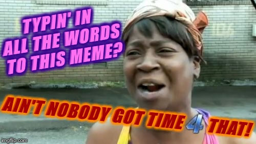 Ain't nobody got time for that  | TYPIN' IN ALL THE WORDS TO THIS MEME? AIN'T NOBODY GOT TIME      THAT! | image tagged in memes,aint nobody got time for that,funny memes,imgflip humor,sweet brown | made w/ Imgflip meme maker