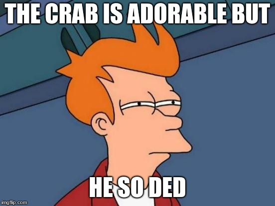 Futurama Fry Meme | THE CRAB IS ADORABLE BUT HE SO DED | image tagged in memes,futurama fry | made w/ Imgflip meme maker