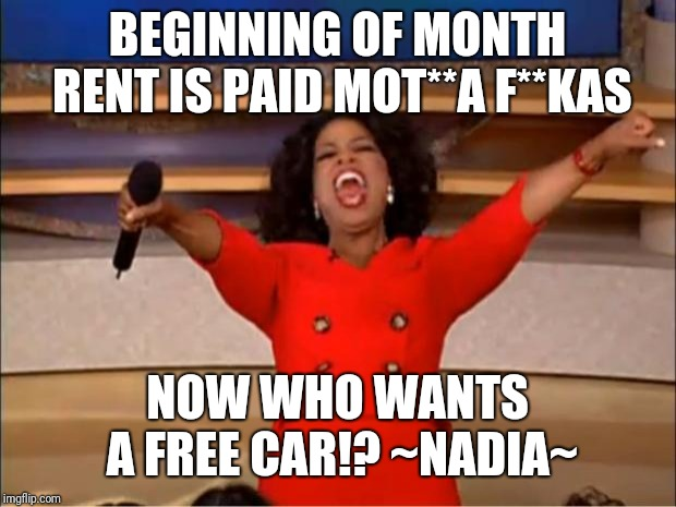 Oprah You Get A Meme | BEGINNING OF MONTH RENT IS PAID MOT**A F**KAS NOW WHO WANTS A FREE CAR!? ~NADIA~ | image tagged in memes,oprah you get a | made w/ Imgflip meme maker
