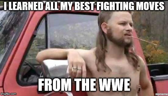 almost politically correct redneck | I LEARNED ALL MY BEST FIGHTING MOVES FROM THE WWE | image tagged in almost politically correct redneck | made w/ Imgflip meme maker