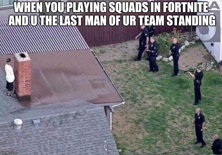 Fortnite meme | WHEN YOU PLAYING SQUADS IN FORTNITE AND U THE LAST MAN OF UR TEAM STANDING | image tagged in fortnite meme | made w/ Imgflip meme maker