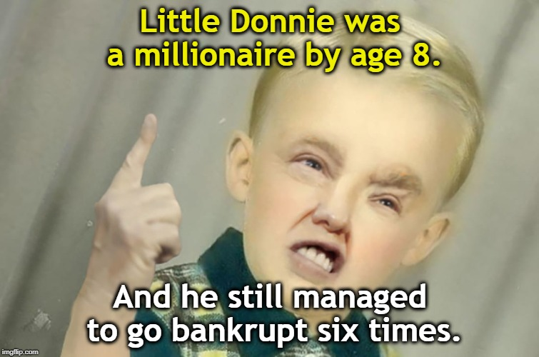 Maybe he was a crap businessman after all. | Little Donnie was a millionaire by age 8. And he still managed to go bankrupt six times. | image tagged in donald trump,millionaire,child,bankrupt | made w/ Imgflip meme maker