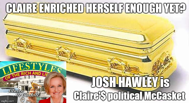 Clair McCaskill Enriched Herself Enough- YET? JOSH HAWLEY is Claire'$ political McCasket.  Josh Hawley for Senate (MO) | CLAIRE ENRICHED HERSELF ENOUGH YET? JOSH HAWLEY is Claire'$ political McCasket | image tagged in political memes,killary,drain the swamp trump,political revolution,maga,funny memes | made w/ Imgflip meme maker