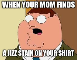 Family Guy Peter | WHEN YOUR MOM FINDS A JIZZ STAIN ON YOUR SHIRT | image tagged in memes,family guy peter | made w/ Imgflip meme maker