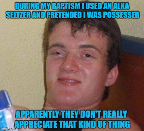 Sometimes you gotta test their faith!!! |  DURING MY BAPTISM I USED AN ALKA SELTZER AND PRETENDED I WAS POSSESSED; APPARENTLY THEY DON'T REALLY APPRECIATE THAT KIND OF THING | image tagged in memes,10 guy,baptisms,alka seltzer,funny,possessed | made w/ Imgflip meme maker