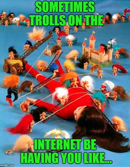 Sometimes they slow you down, but they can never stop you!!! |  SOMETIMES TROLLS ON THE; INTERNET BE HAVING YOU LIKE... | image tagged in troll tie down,memes,trolls,internet,funny,tied down | made w/ Imgflip meme maker