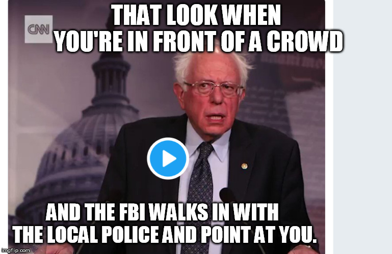 THAT LOOK WHEN YOU'RE IN FRONT OF A CROWD AND THE FBI WALKS IN WITH THE LOCAL POLICE AND POINT AT YOU. | image tagged in bernie sanders | made w/ Imgflip meme maker