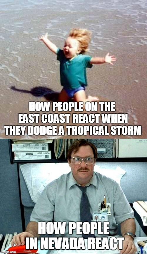 Tropical storms | HOW PEOPLE ON THE EAST COAST REACT WHEN THEY DODGE A TROPICAL STORM HOW PEOPLE IN NEVADA REACT | image tagged in office space,celebration,sadness,weather | made w/ Imgflip meme maker