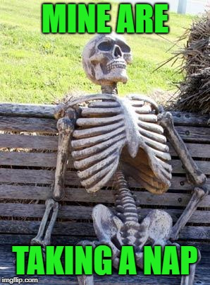 Waiting Skeleton Meme | MINE ARE TAKING A NAP | image tagged in memes,waiting skeleton | made w/ Imgflip meme maker