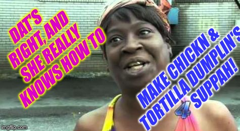 Sweet Brown | DAT'S RIGHT, AND SHE REALLY KNOWS HOW TO MAKE CHICKN & TORTILLA DUMPLIN'S         SUPPAH! | image tagged in sweet brown | made w/ Imgflip meme maker