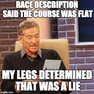 Maury Lie Detector Meme |  RACE DESCRIPTION SAID THE COURSE WAS FLAT; MY LEGS DETERMINED THAT WAS A LIE | image tagged in memes,maury lie detector | made w/ Imgflip meme maker
