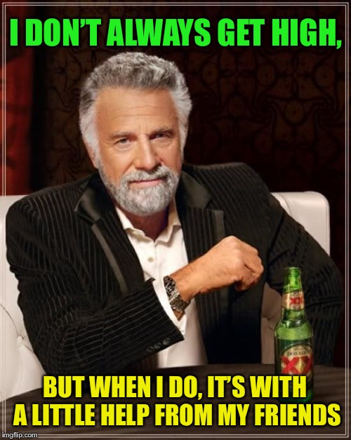The Most Interesting Man In The World Meme | I DON'T ALWAYS GET HIGH, BUT WHEN I DO, IT'S WITH A LITTLE HELP FROM MY FRIENDS | image tagged in memes,the most interesting man in the world | made w/ Imgflip meme maker