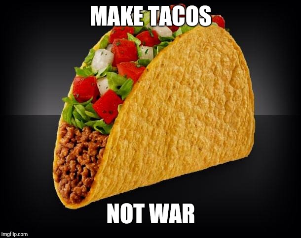 Taco | MAKE TACOS NOT WAR | image tagged in taco | made w/ Imgflip meme maker