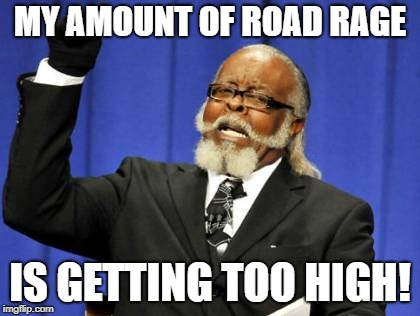 Too Damn High Meme | MY AMOUNT OF ROAD RAGE IS GETTING TOO HIGH! | image tagged in memes,too damn high | made w/ Imgflip meme maker