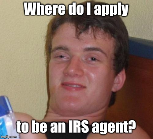 10 Guy Meme | Where do I apply to be an IRS agent? | image tagged in memes,10 guy | made w/ Imgflip meme maker