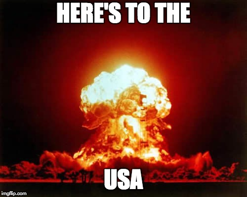Nuclear Explosion Meme | HERE'S TO THE USA | image tagged in memes,nuclear explosion | made w/ Imgflip meme maker