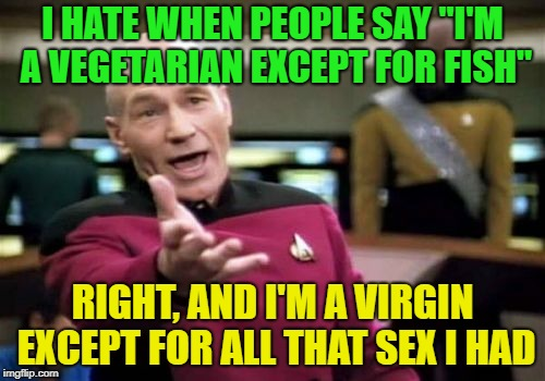 "Food for my food | I HATE WHEN PEOPLE SAY ""I'M A VEGETARIAN EXCEPT FOR FISH"" RIGHT, AND I'M A VIRGIN EXCEPT FOR ALL THAT SEX I HAD 