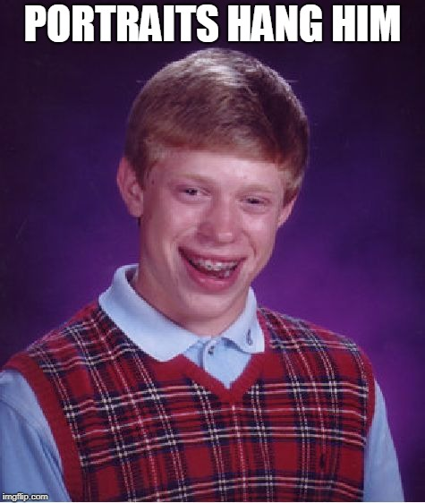 Bad Luck Brian Meme | PORTRAITS HANG HIM | image tagged in memes,bad luck brian | made w/ Imgflip meme maker