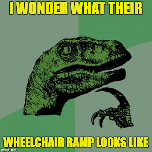 Philosoraptor Meme | I WONDER WHAT THEIR WHEELCHAIR RAMP LOOKS LIKE | image tagged in memes,philosoraptor | made w/ Imgflip meme maker