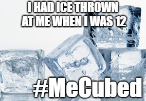 #metoo | I HAD ICE THROWN AT ME WHEN I WAS 12 #MeCubed | image tagged in metoo,ice cube,memes,kavanaugh | made w/ Imgflip meme maker