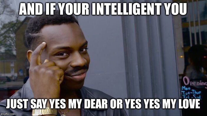 Roll Safe Think About It Meme | AND IF YOUR INTELLIGENT YOU JUST SAY YES MY DEAR OR YES YES MY LOVE | image tagged in memes,roll safe think about it | made w/ Imgflip meme maker