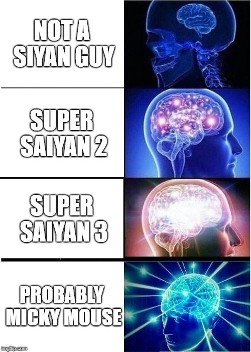 Expanding Brain Meme | NOT A SIYAN GUY SUPER SAIYAN 2 SUPER SAIYAN 3 PROBABLY MICKY MOUSE | image tagged in memes,expanding brain | made w/ Imgflip meme maker