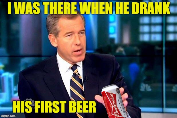 Brian Williams Was There 2 Meme | I WAS THERE WHEN HE DRANK HIS FIRST BEER | image tagged in memes,brian williams was there 2 | made w/ Imgflip meme maker
