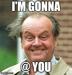 Jack Nicholson Crazy Hair | I'M GONNA @ YOU | image tagged in jack nicholson crazy hair | made w/ Imgflip meme maker