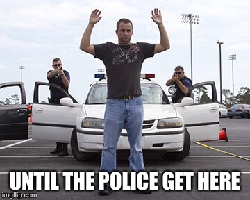UNTIL THE POLICE GET HERE | made w/ Imgflip meme maker