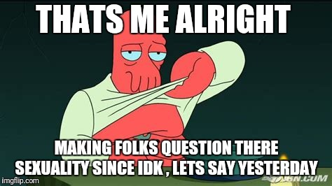 Zoidberg  | THATS ME ALRIGHT MAKING FOLKS QUESTION THERE SEXUALITY SINCE IDK , LETS SAY YESTERDAY | image tagged in zoidberg | made w/ Imgflip meme maker