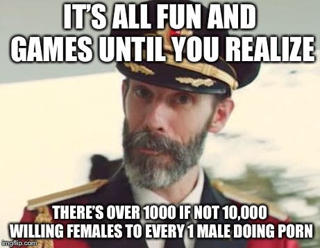Captain Obvious | IT'S ALL FUN AND GAMES UNTIL YOU REALIZE THERE'S OVER 1000 IF NOT 10,000 WILLING FEMALES TO EVERY 1 MALE DOING PORN | image tagged in captain obvious | made w/ Imgflip meme maker