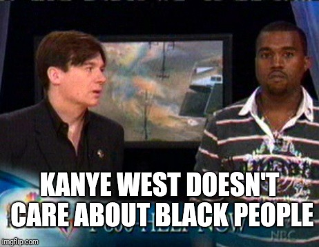 What would 2005 Kanye say about 2018 Kanye? | KANYE WEST DOESN'T CARE ABOUT BLACK PEOPLE | image tagged in kanye west bush doesn't care about black people,kanye west,kanye,kanye west is a douchebag | made w/ Imgflip meme maker