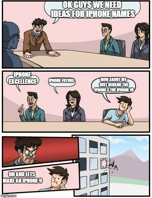 They SKIPPED OVER the Iphone 9 and made an X instead of a 10... THE BUSINESS IS CORRUPT | OK GUYS WE NEED IDEAS FOR IPHONE NAMES IPHONE EXCELLENCE IPHONE FUTURE HOW ABOUT WE JUST RENAME THE IPHONE X THE IPHONE 10 OH AND LETS MAKE  | image tagged in memes,boardroom meeting suggestion | made w/ Imgflip meme maker