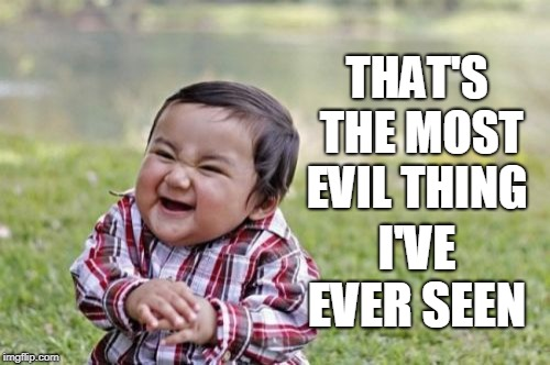 Evil Toddler Meme | THAT'S THE MOST EVIL THING I'VE EVER SEEN | image tagged in memes,evil toddler | made w/ Imgflip meme maker