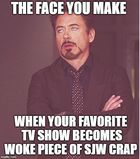 Face You Make Robert Downey Jr | THE FACE YOU MAKE WHEN YOUR FAVORITE TV SHOW BECOMES WOKE PIECE OF SJW CRAP | image tagged in memes,face you make robert downey jr,woke,sjw,tv show | made w/ Imgflip meme maker