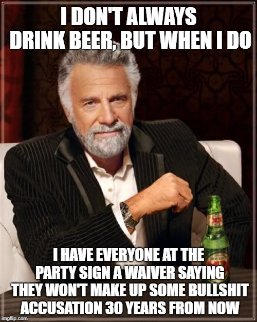 The Most Interesting Man In The World Meme | I DON'T ALWAYS DRINK BEER, BUT WHEN I DO I HAVE EVERYONE AT THE PARTY SIGN A WAIVER SAYING THEY WON'T MAKE UP SOME BULLSHIT ACCUSATION 30 YE | image tagged in memes,the most interesting man in the world | made w/ Imgflip meme maker