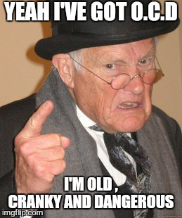 Now get off my lawn | YEAH I'VE GOT O.C.D I'M OLD , CRANKY AND DANGEROUS | image tagged in memes,back in my day,monday mornings,work,old people,funny | made w/ Imgflip meme maker