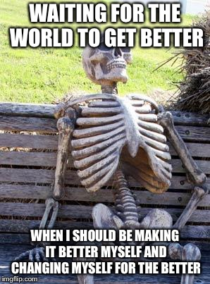 Evil disgusts me.  | WAITING FOR THE WORLD TO GET BETTER WHEN I SHOULD BE MAKING IT BETTER MYSELF AND CHANGING MYSELF FOR THE BETTER | image tagged in memes,waiting skeleton | made w/ Imgflip meme maker